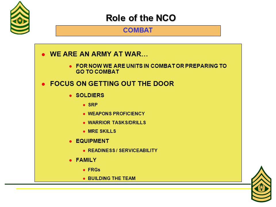 WE ARE AN ARMY AT WAR… FOR NOW WE ARE UNITS IN COMBAT OR PREPARING TO GO TO COMBAT FOCUS ON GETTING OUT THE DOOR SOLDIERS SRP WEAPONS PROFICIENCY WARRIOR TASKS/DRILLS MRE SKILLS EQUIPMENT READINESS / SERVICEABILITY FAMILY FRGs BUILDING THE TEAM Role of the NCO Role of the NCO COMBAT