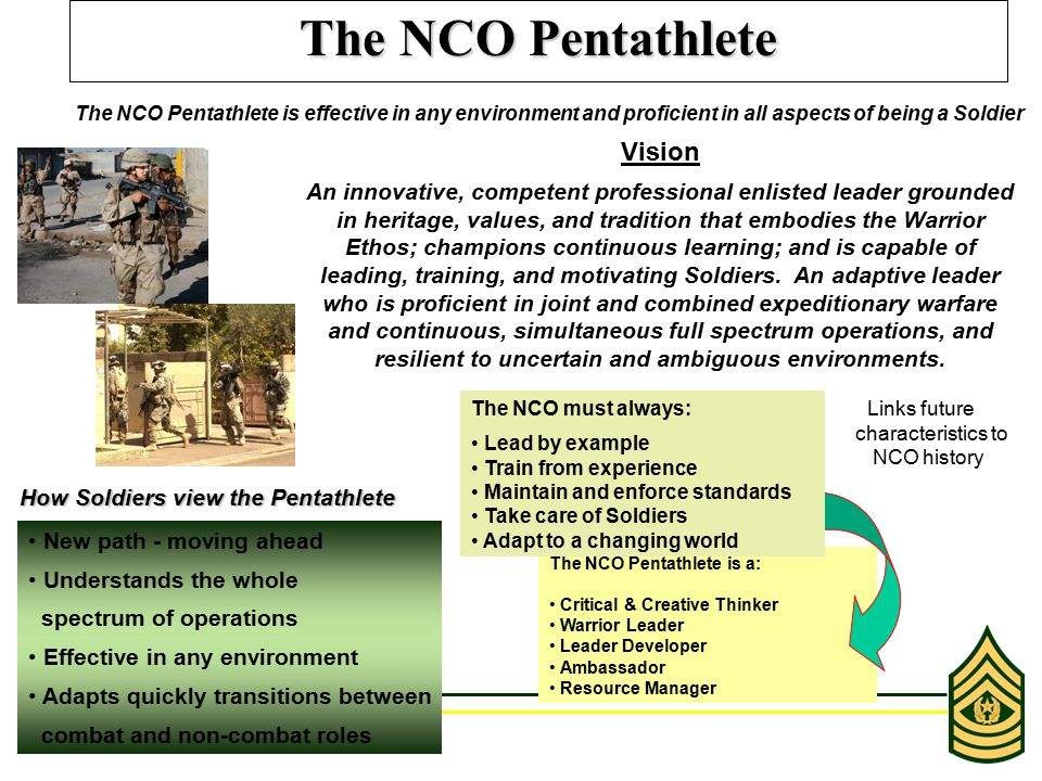 The NCO Pentathlete is a: Critical & Creative Thinker Warrior Leader Leader Developer Ambassador Resource Manager The NCO Pentathlete The NCO Pentathlete is effective in any environment and proficient in all aspects of being a Soldier Vision An innovative, competent professional enlisted leader grounded in heritage, values, and tradition that embodies the Warrior Ethos; champions continuous learning; and is capable of leading, training, and motivating Soldiers.