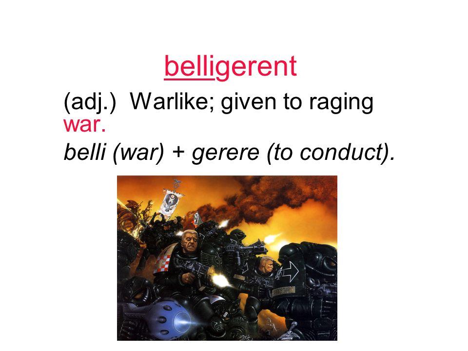 belligerent (adj.) Warlike; given to raging war. belli (war) + gerere (to conduct).