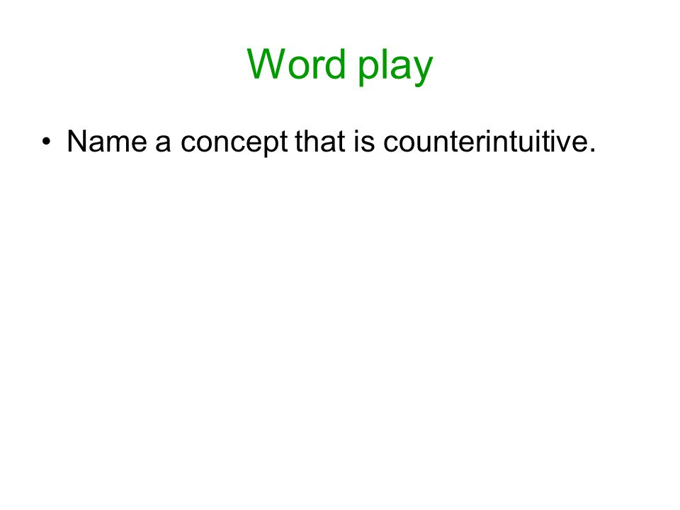 Word play Name a concept that is counterintuitive.