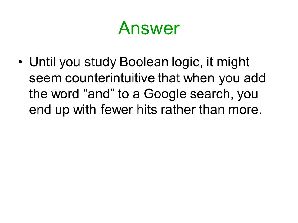 Answer Until you study Boolean logic, it might seem counterintuitive that when you add the word and to a Google search, you end up with fewer hits rather than more.
