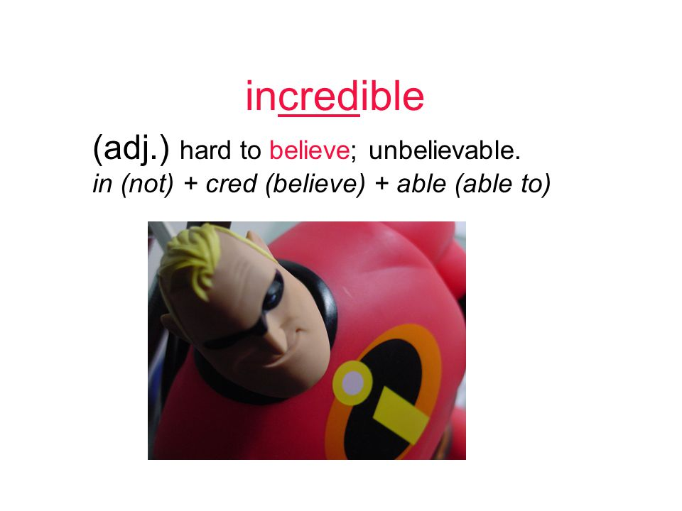 incredible (adj.) hard to believe; unbelievable. in (not) + cred (believe) + able (able to)