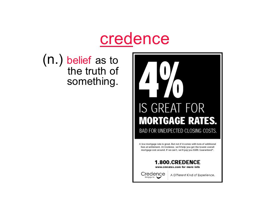 credence (n.) belief as to the truth of something.
