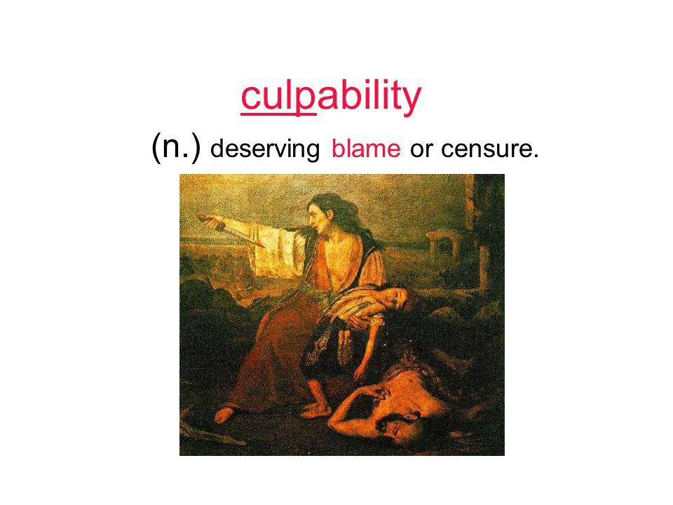 culpability (n.) deserving blame or censure.