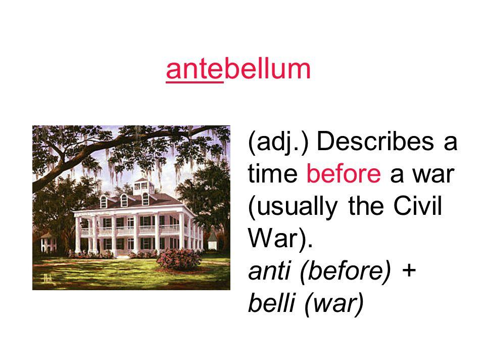 antebellum (adj.) Describes a time before a war (usually the Civil War).