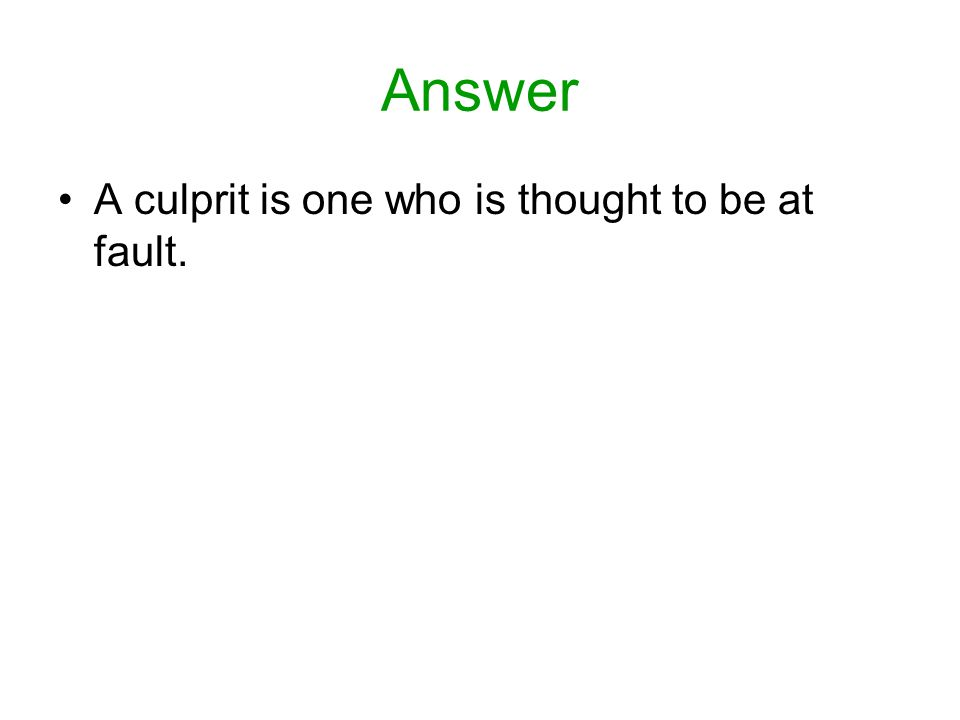 Answer A culprit is one who is thought to be at fault.