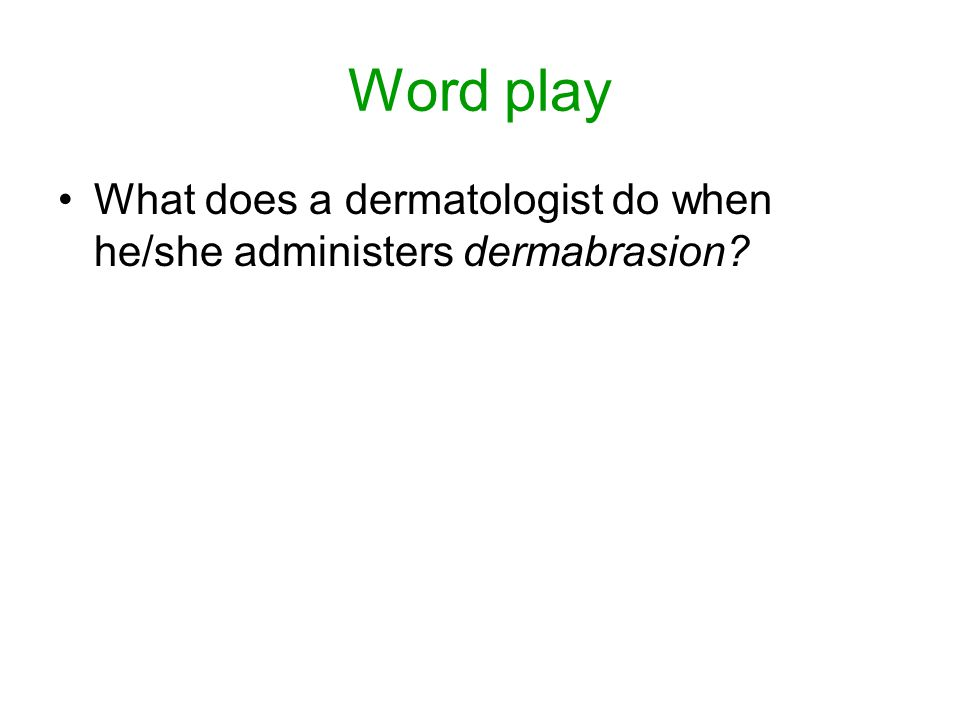 Word play What does a dermatologist do when he/she administers dermabrasion