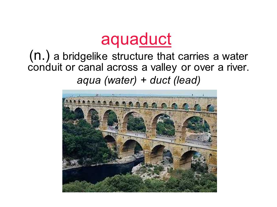 aquaduct (n.) a bridgelike structure that carries a water conduit or canal across a valley or over a river.