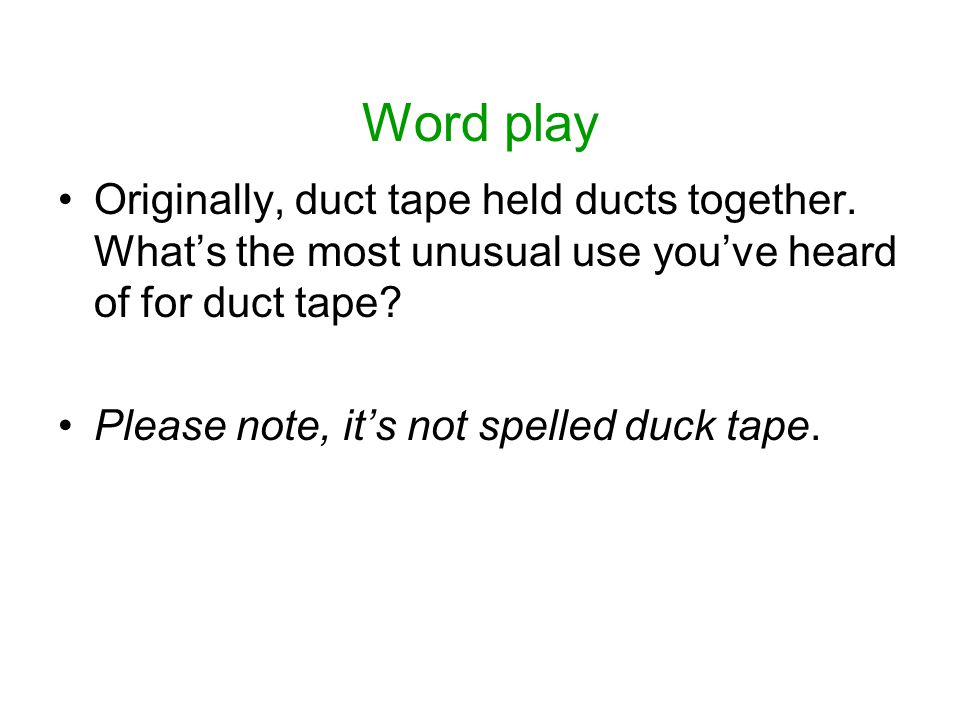 Word play Originally, duct tape held ducts together.