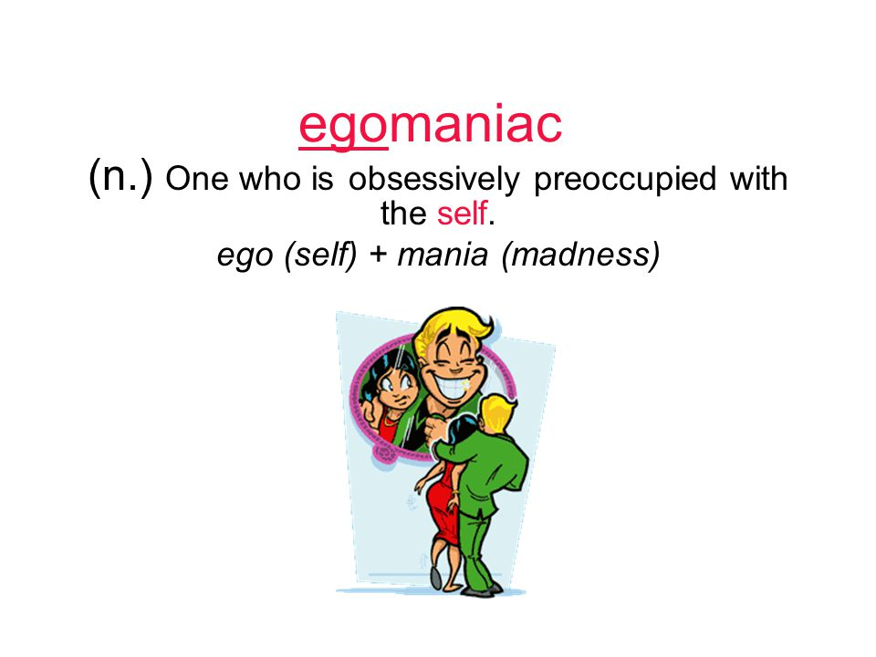 egomaniac (n.) One who is obsessively preoccupied with the self. ego (self) + mania (madness)