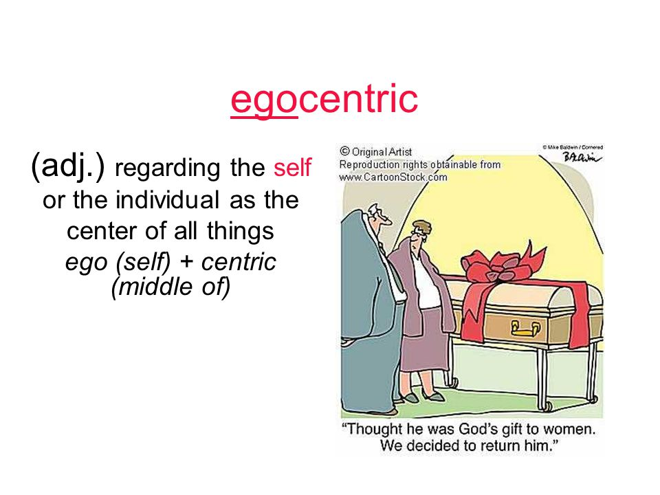 egocentric (adj.) regarding the self or the individual as the center of all things ego (self) + centric (middle of)