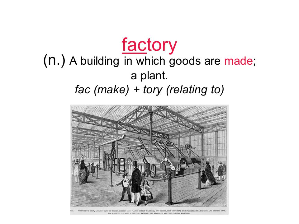 factory (n.) A building in which goods are made; a plant. fac (make) + tory (relating to)