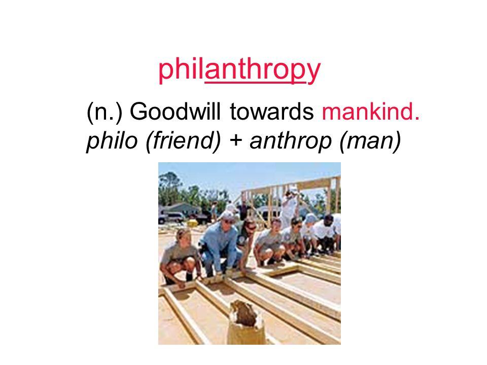 philanthropy (n.) Goodwill towards mankind. philo (friend) + anthrop (man)