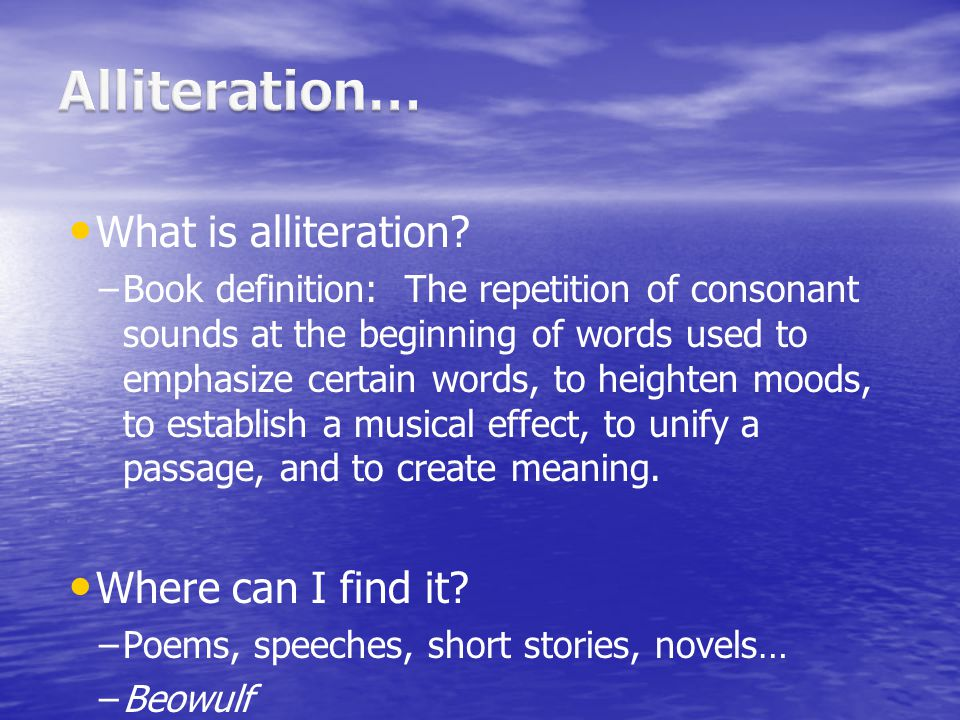 What is alliteration? – –Book definition: The repetition of consonant sounds at the beginning of words used to emphasize certain words, to heighten mo