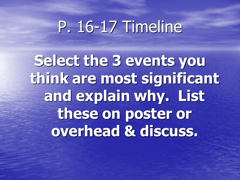 P. 16-17 Timeline Select the 3 events you think are most significant and explain why. List these on poster or overhead & discuss.