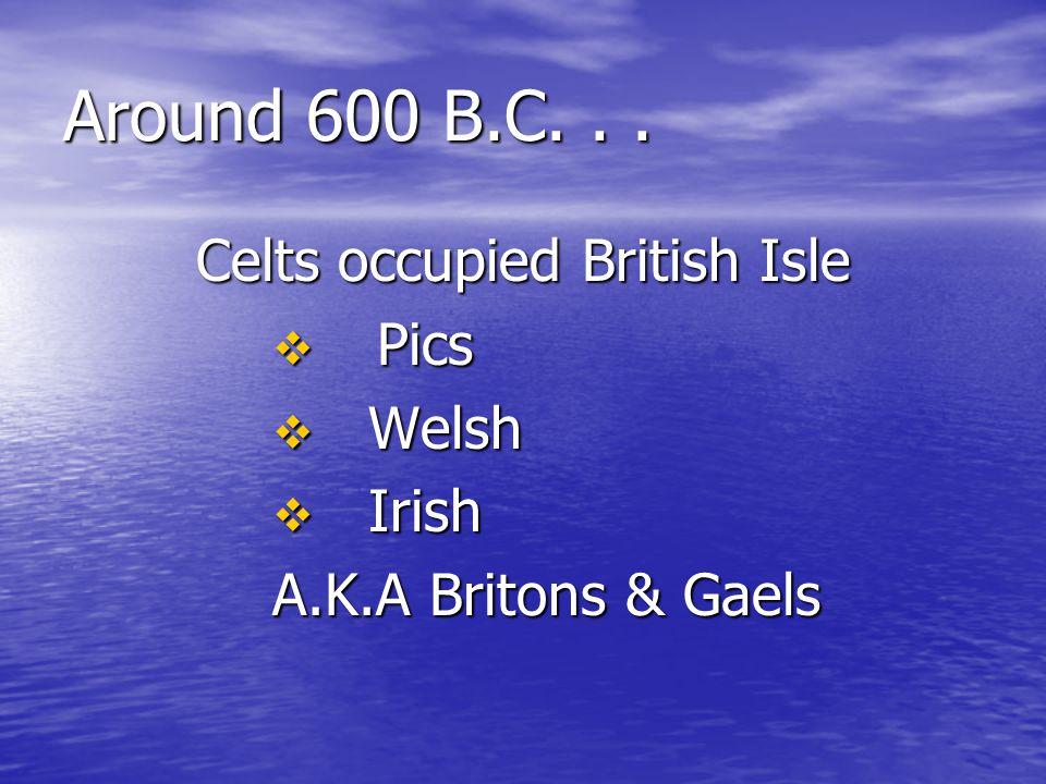 Around 600 B.C... Celts occupied British Isle  Pics  Welsh  Irish A.K.A Britons & Gaels