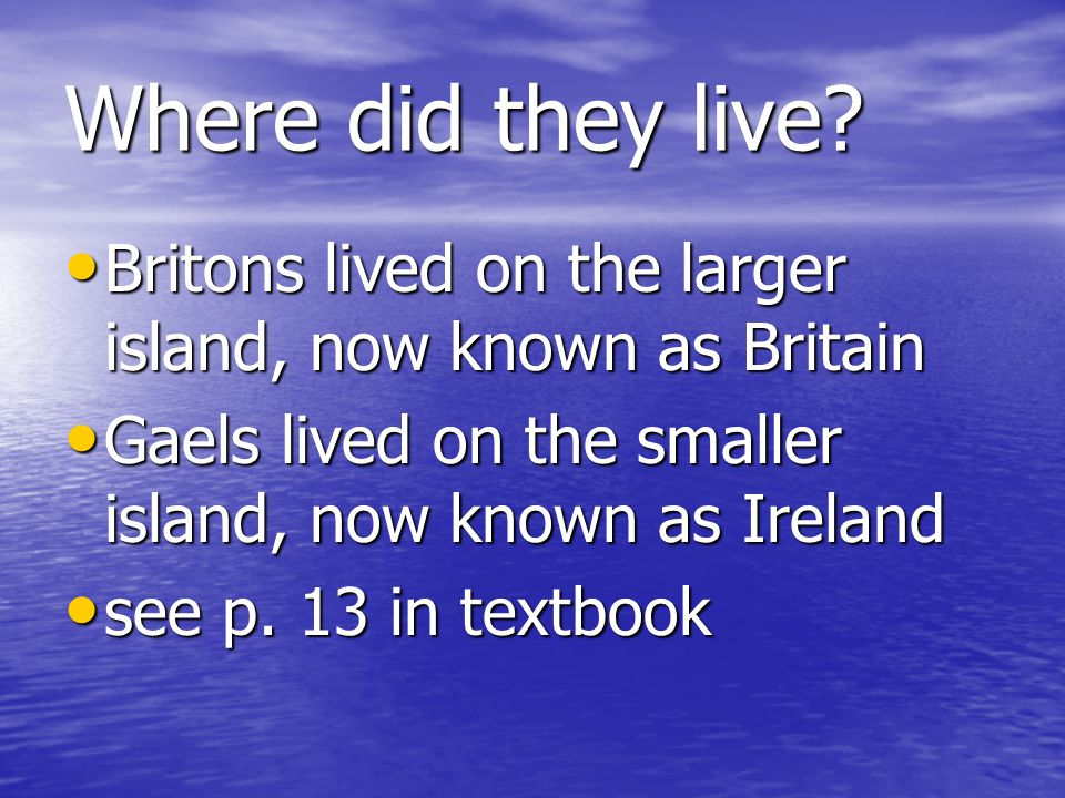 Where did they live? Britons lived on the larger island, now known as Britain Britons lived on the larger island, now known as Britain Gaels lived on
