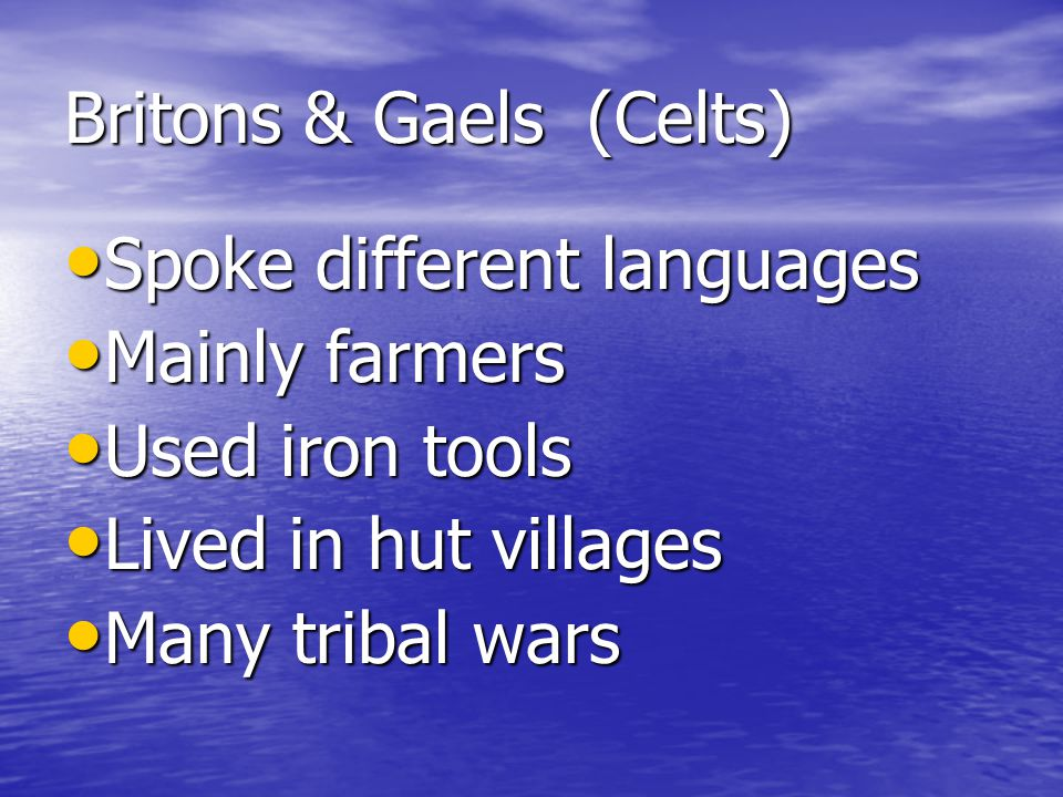 Britons & Gaels (Celts) Spoke different languages Spoke different languages Mainly farmers Mainly farmers Used iron tools Used iron tools Lived in hut