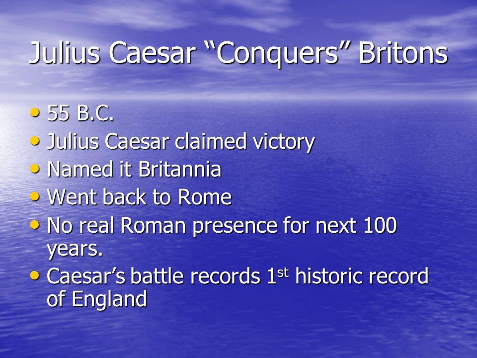 """Julius Caesar """"Conquers"""" Britons 55 B.C. 55 B.C. Julius Caesar claimed victory Julius Caesar claimed victory Named it Britannia Named it Britannia Wen"""