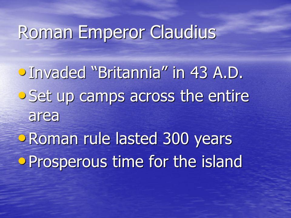 """Roman Emperor Claudius Invaded """"Britannia"""" in 43 A.D. Invaded """"Britannia"""" in 43 A.D. Set up camps across the entire area Set up camps across the entir"""