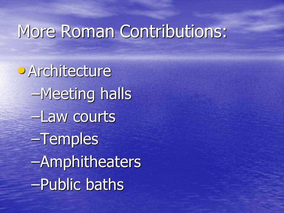 More Roman Contributions: Architecture Architecture –Meeting halls –Law courts –Temples –Amphitheaters –Public baths
