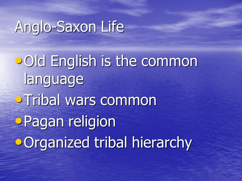 Anglo-Saxon Life Old English is the common language Old English is the common language Tribal wars common Tribal wars common Pagan religion Pagan reli