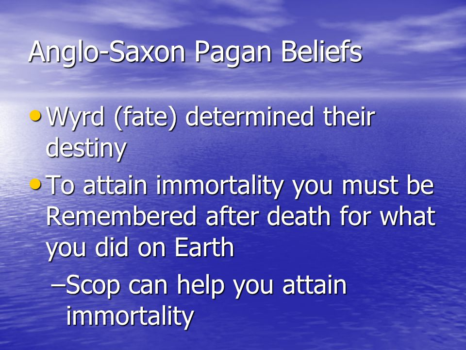 Anglo-Saxon Pagan Beliefs Wyrd (fate) determined their destiny Wyrd (fate) determined their destiny To attain immortality you must be Remembered after