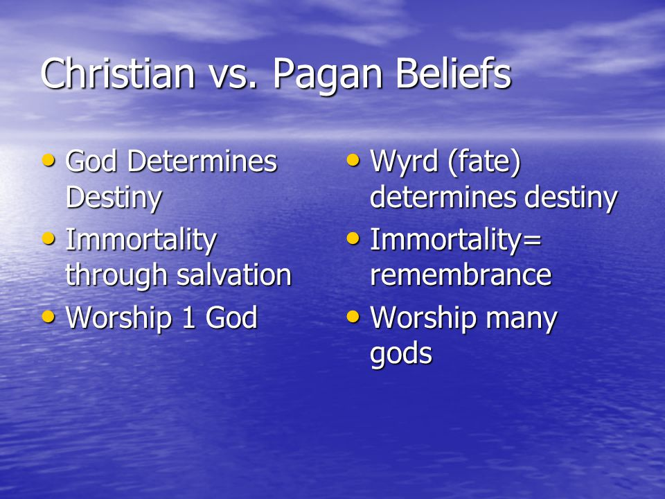 Christian vs. Pagan Beliefs God Determines Destiny God Determines Destiny Immortality through salvation Immortality through salvation Worship 1 God Wo