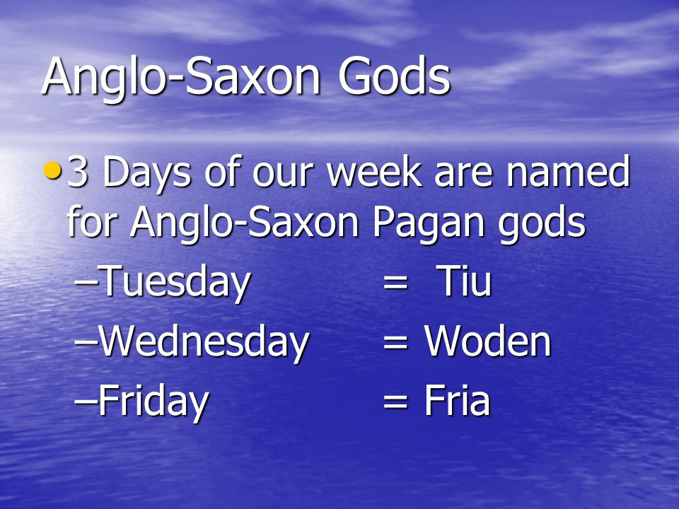 Anglo-Saxon Gods 3 Days of our week are named for Anglo-Saxon Pagan gods 3 Days of our week are named for Anglo-Saxon Pagan gods –Tuesday = Tiu –Wedne