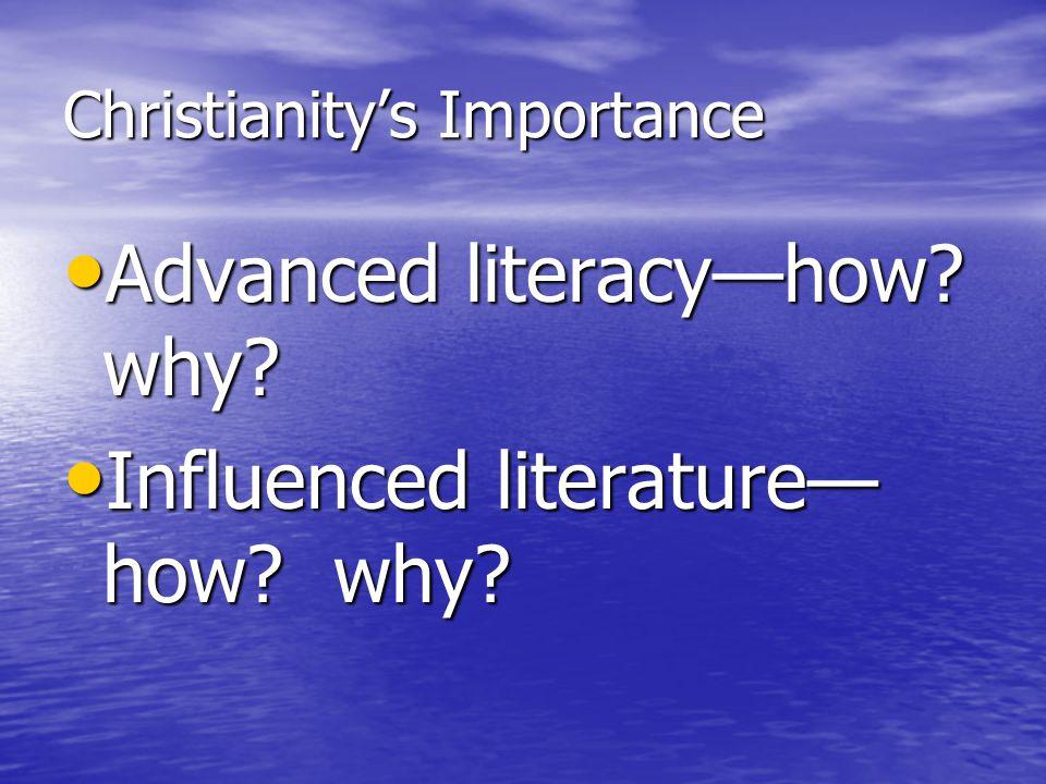 Christianity's Importance Advanced literacy—how? why? Advanced literacy—how? why? Influenced literature— how? why? Influenced literature— how? why?