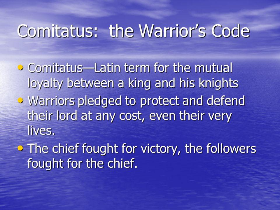 Comitatus: the Warrior's Code Comitatus—Latin term for the mutual loyalty between a king and his knights Comitatus—Latin term for the mutual loyalty b
