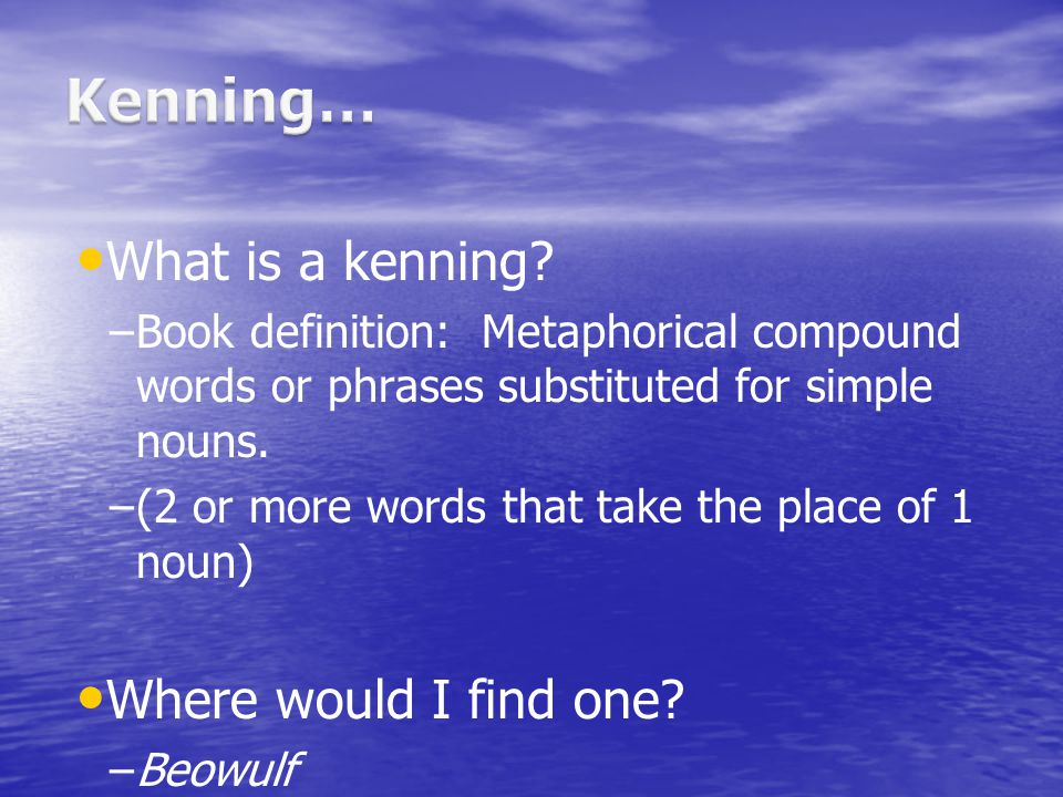 What is a kenning? – –Book definition: Metaphorical compound words or phrases substituted for simple nouns. – –(2 or more words that take the place of