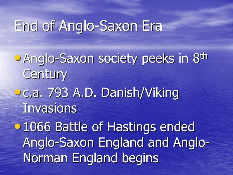 End of Anglo-Saxon Era Anglo-Saxon society peeks in 8 th Century Anglo-Saxon society peeks in 8 th Century c.a. 793 A.D. Danish/Viking Invasions c.a.