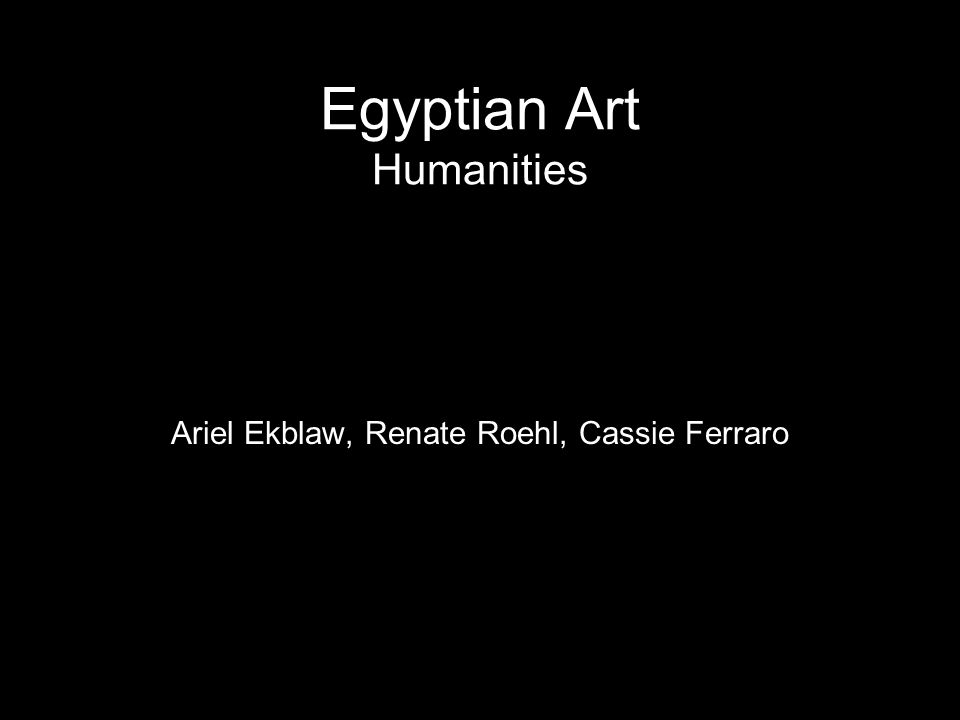 Egyptian Art Humanities Ariel Ekblaw, Renate Roehl, Cassie Ferraro