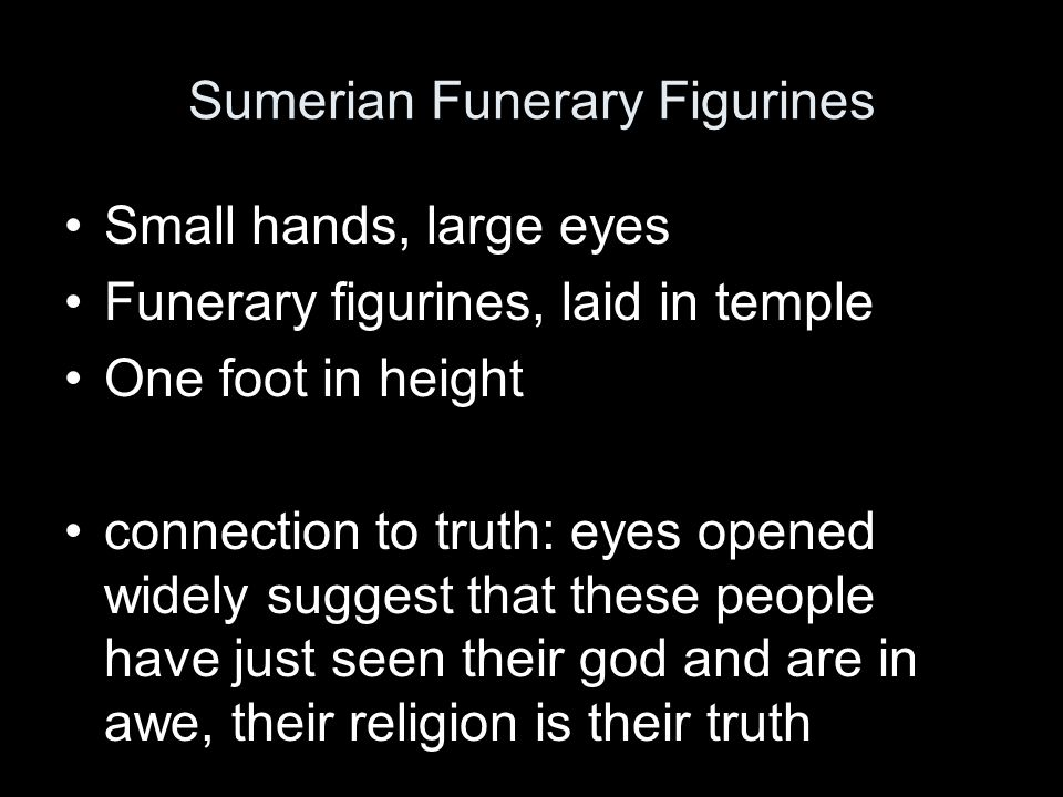 Small hands, large eyes Funerary figurines, laid in temple One foot in height connection to truth: eyes opened widely suggest that these people have just seen their god and are in awe, their religion is their truth