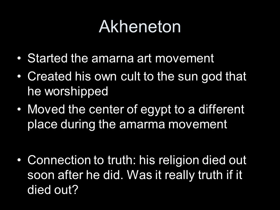 Started the amarna art movement Created his own cult to the sun god that he worshipped Moved the center of egypt to a different place during the amarma movement Connection to truth: his religion died out soon after he did.