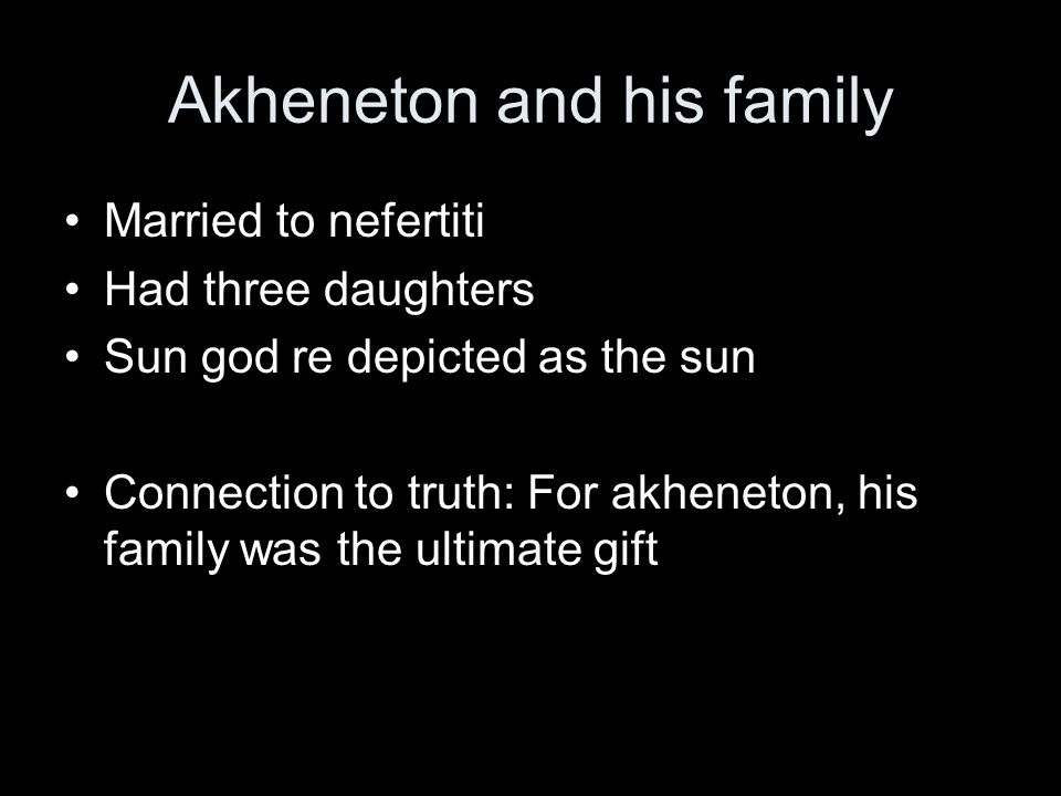 Married to nefertiti Had three daughters Sun god re depicted as the sun Connection to truth: For akheneton, his family was the ultimate gift