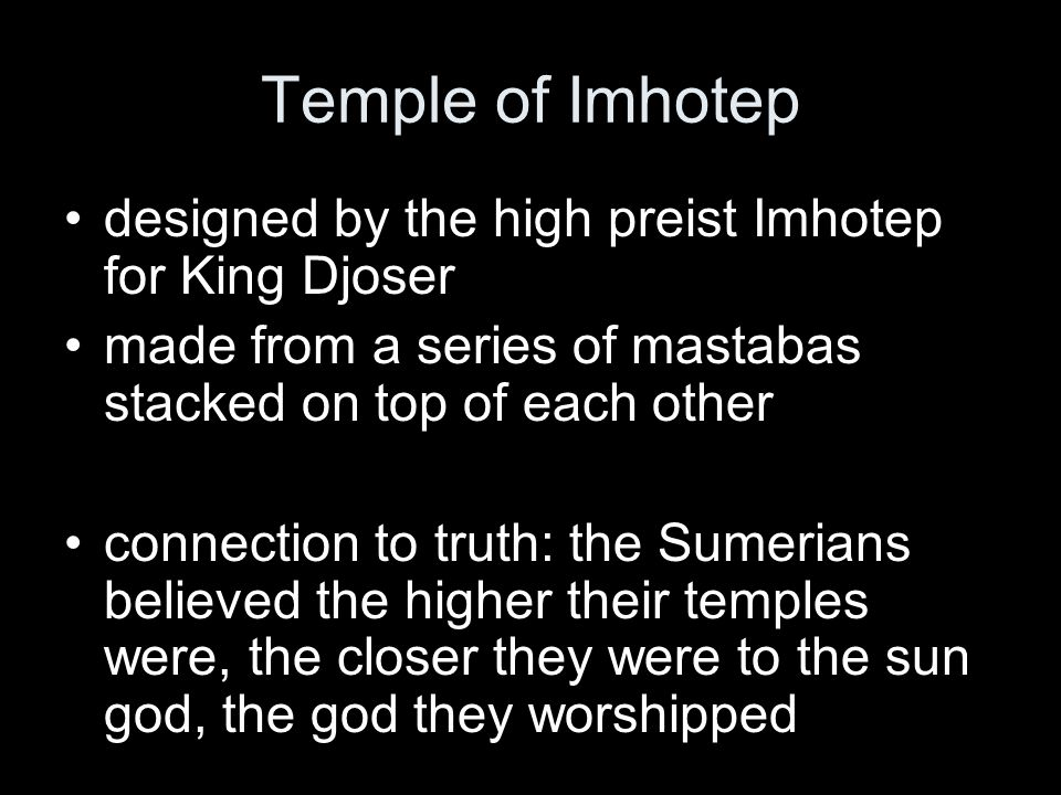 designed by the high preist Imhotep for King Djoser made from a series of mastabas stacked on top of each other connection to truth: the Sumerians believed the higher their temples were, the closer they were to the sun god, the god they worshipped