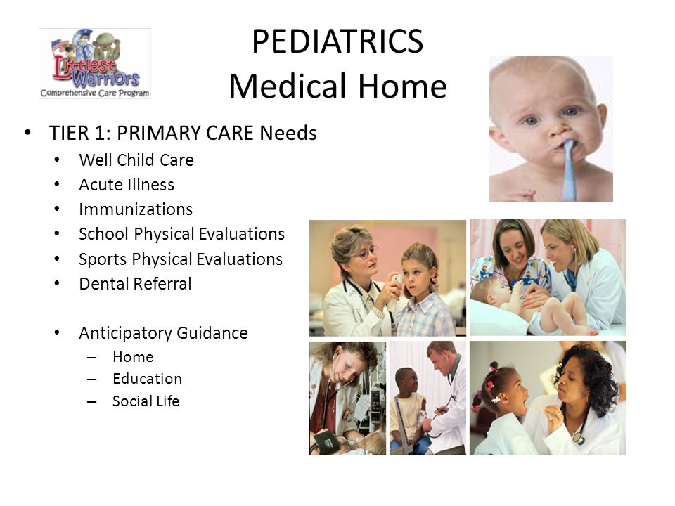 PEDIATRICS Medical Home TIER 1: PRIMARY CARE Needs Well Child Care Acute Illness Immunizations School Physical Evaluations Sports Physical Evaluations Dental Referral Anticipatory Guidance – Home – Education – Social Life
