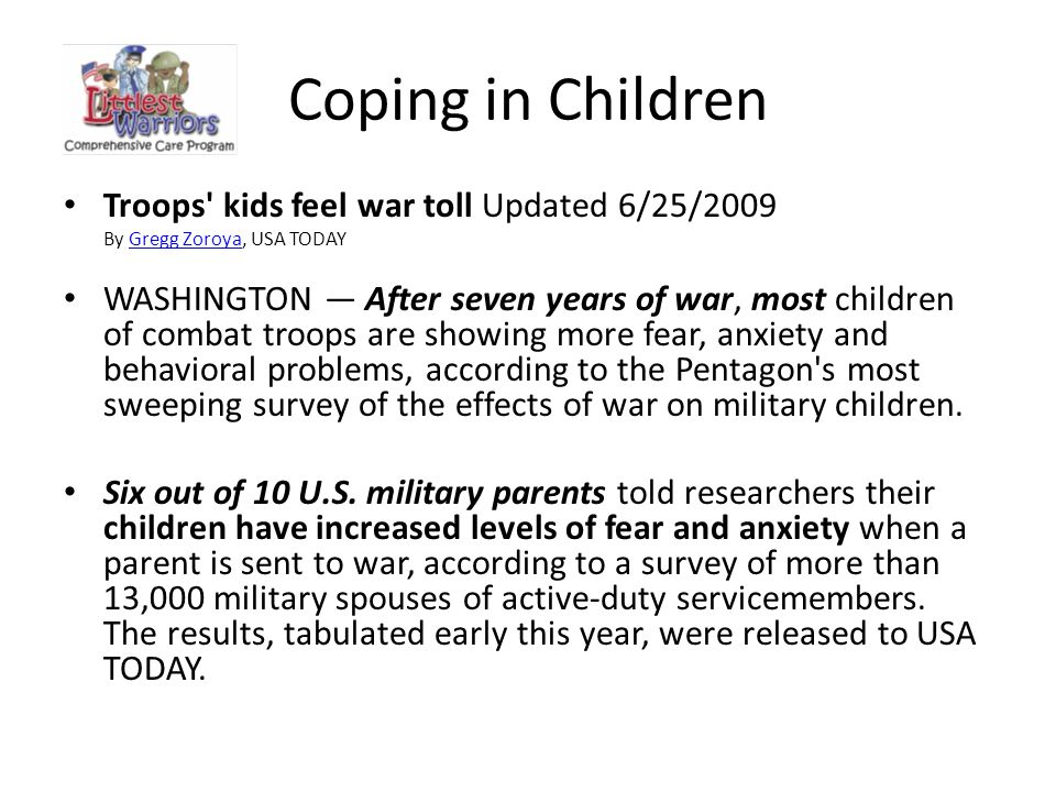 Coping in Children Troops kids feel war toll Updated 6/25/2009 By Gregg Zoroya, USA TODAYGregg Zoroya WASHINGTON — After seven years of war, most children of combat troops are showing more fear, anxiety and behavioral problems, according to the Pentagon s most sweeping survey of the effects of war on military children.