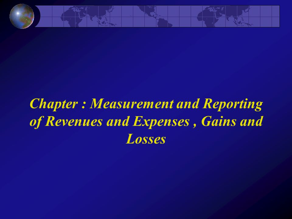 Chapter : Measurement and Reporting of Revenues and Expenses, Gains and Losses