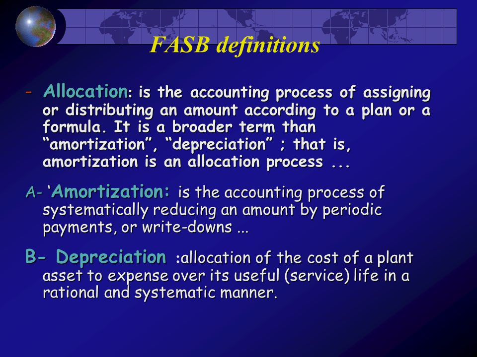 FASB definitions -Allocation : is the accounting process of assigning or distributing an amount according to a plan or a formula. It is a broader term