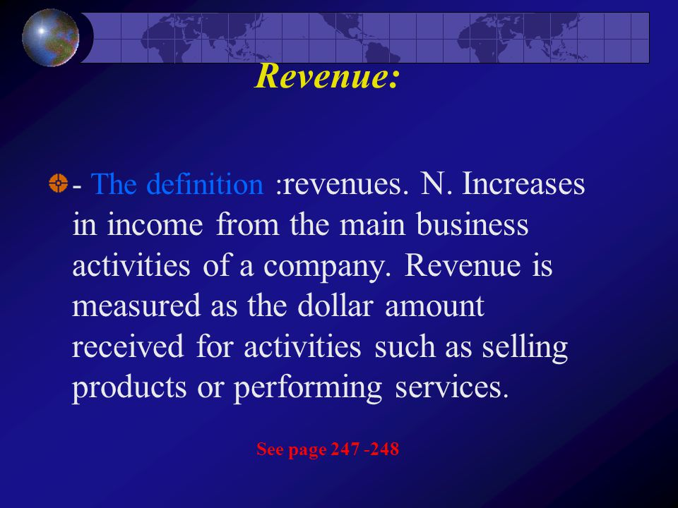 Revenue: - The definition : revenues. N. Increases in income from the main business activities of a company. Revenue is measured as the dollar amount