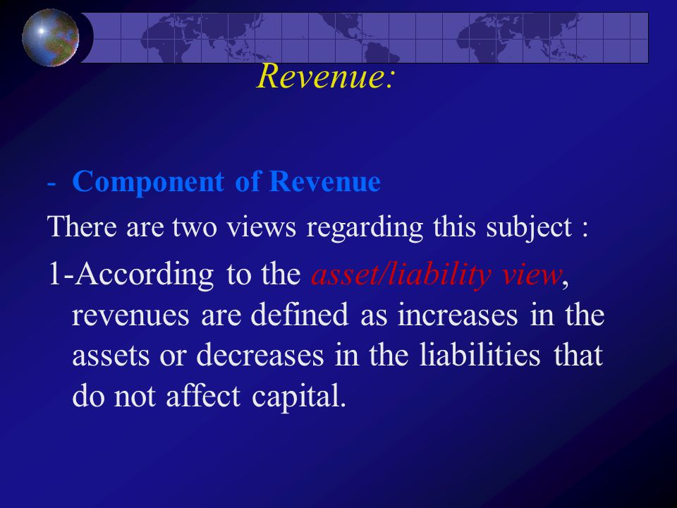 Revenue: -Component of Revenue There are two views regarding this subject : 1-According to the asset/liability view, revenues are defined as increases