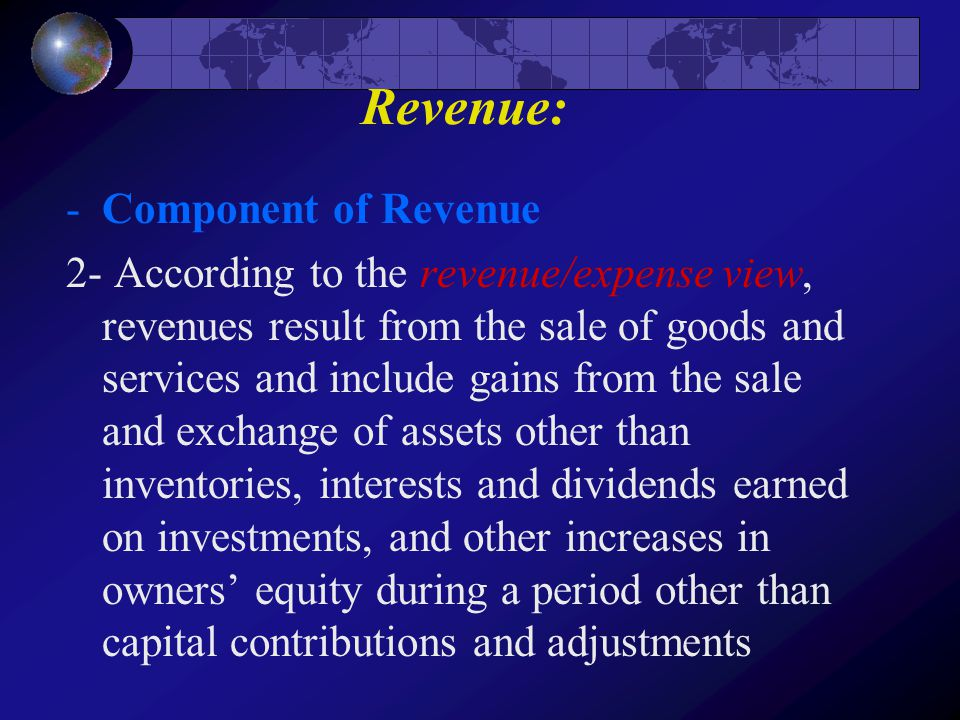 Revenue: -Component of Revenue 2- According to the revenue/expense view, revenues result from the sale of goods and services and include gains from th