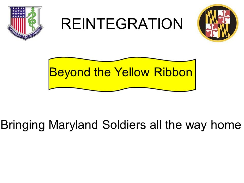REINTEGRATION Beyond the Yellow Ribbon Bringing Maryland Soldiers all the way home