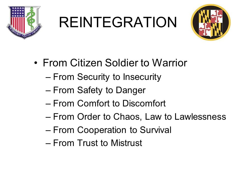 REINTEGRATION From Citizen Soldier to Warrior –From Security to Insecurity –From Safety to Danger –From Comfort to Discomfort –From Order to Chaos, Law to Lawlessness –From Cooperation to Survival –From Trust to Mistrust
