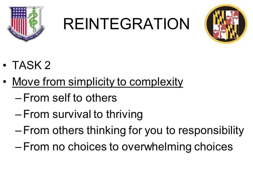 REINTEGRATION TASK 2 Move from simplicity to complexity –From self to others –From survival to thriving –From others thinking for you to responsibility –From no choices to overwhelming choices
