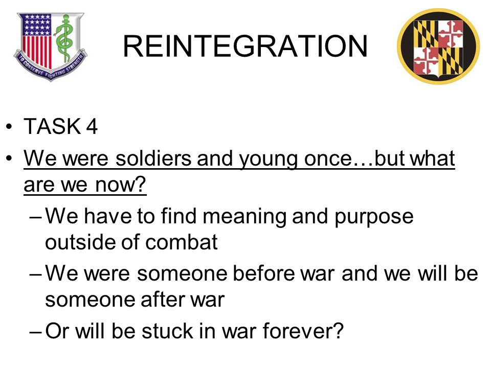 REINTEGRATION TASK 4 We were soldiers and young once…but what are we now.