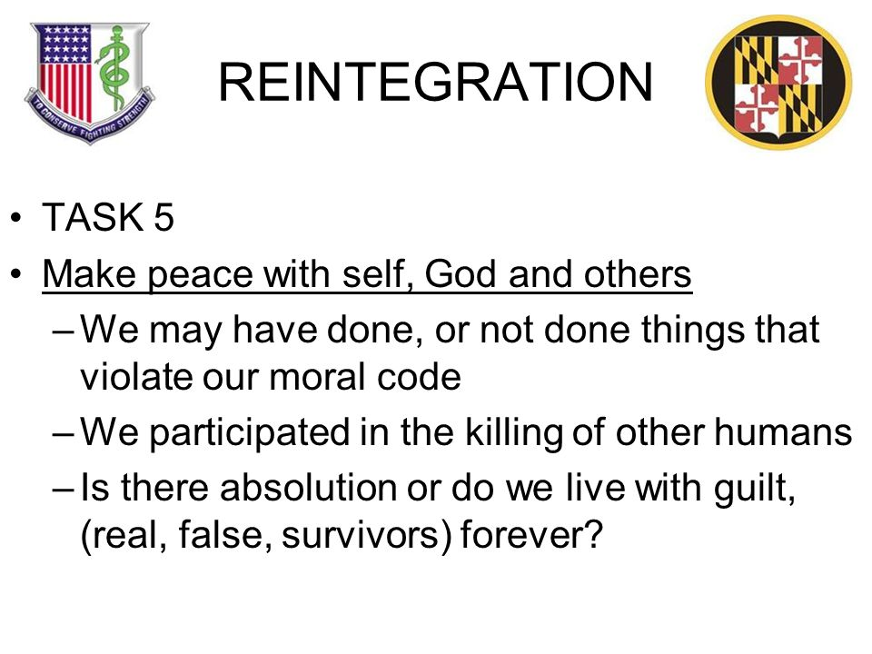 REINTEGRATION TASK 5 Make peace with self, God and others –We may have done, or not done things that violate our moral code –We participated in the killing of other humans –Is there absolution or do we live with guilt, (real, false, survivors) forever